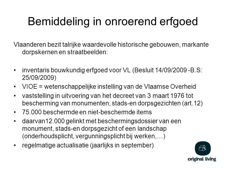 Bemiddeling in onroerend erfgoed Vlaanderen bezit talrijke waardevolle historische gebouwen, markante dorpskernen en straatbeelden: inventaris bouwkundig erfgoed voor VL (Besluit 14/09/2009 -B.S: 25/09/2009) VIOE = wetenschappelijke instelling van de Vlaamse Overheid vaststelling in uitvoering van het decreet van 3 maart 1976 tot bescherming van monumenten, stads-en dorpsgezichten (art.12) 75.000 beschermde en niet-beschermde items daarvan12.000 gelinkt met beschermingsdossier van een monument, stads-en dorpsgezicht of een landschap (onderhoudsplicht, vergunningsplicht bij werken,…) regelmatige actualisatie (jaarlijks in september)