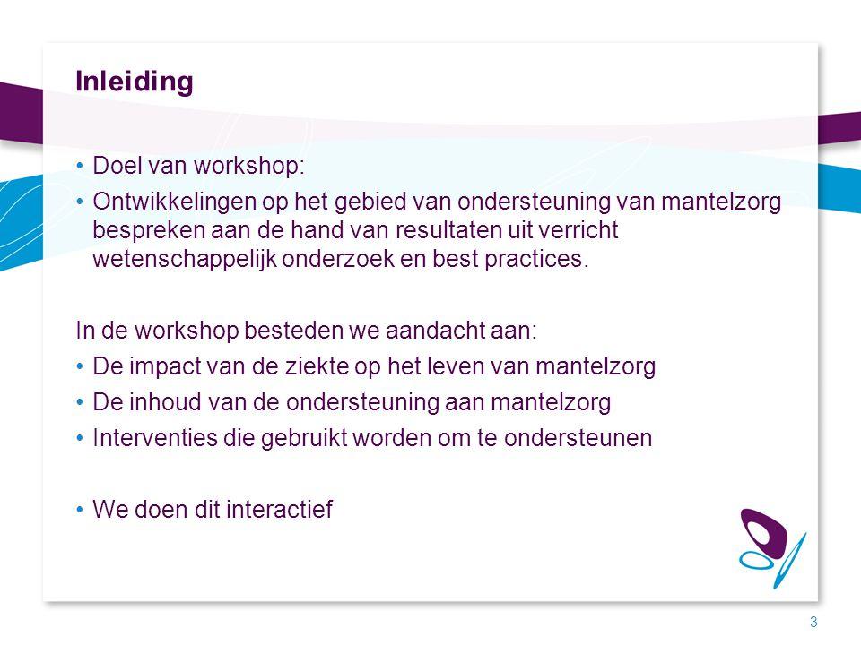 Inleiding Doel van workshop: Ontwikkelingen op het gebied van ondersteuning van mantelzorg bespreken aan de hand van resultaten uit verricht wetenscha