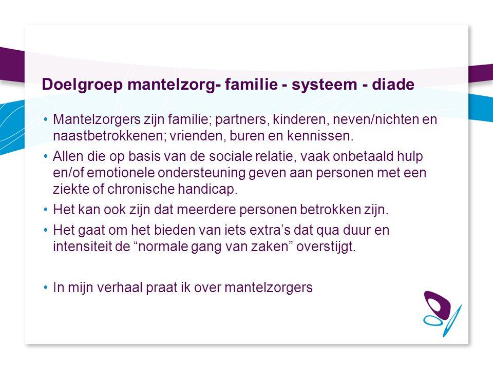 Doelgroep mantelzorg- familie - systeem - diade Mantelzorgers zijn familie; partners, kinderen, neven/nichten en naastbetrokkenen; vrienden, buren en