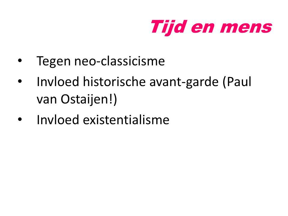 Tijd en mens Tegen neo-classicisme Invloed historische avant-garde (Paul van Ostaijen!) Invloed existentialisme