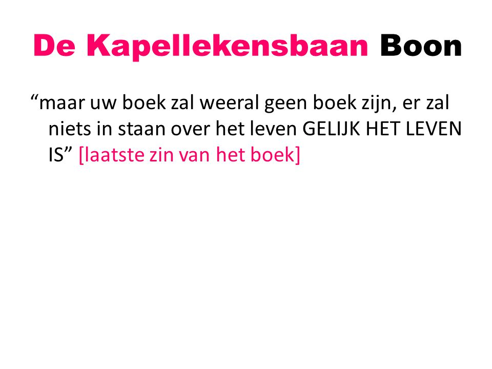 """De Kapellekensbaan Boon """"maar uw boek zal weeral geen boek zijn, er zal niets in staan over het leven GELIJK HET LEVEN IS"""" [laatste zin van het boek]"""