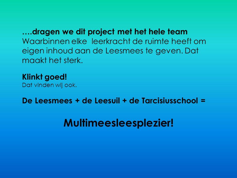 ….dragen we dit project met het hele team Waarbinnen elke leerkracht de ruimte heeft om eigen inhoud aan de Leesmees te geven. Dat maakt het sterk. Kl