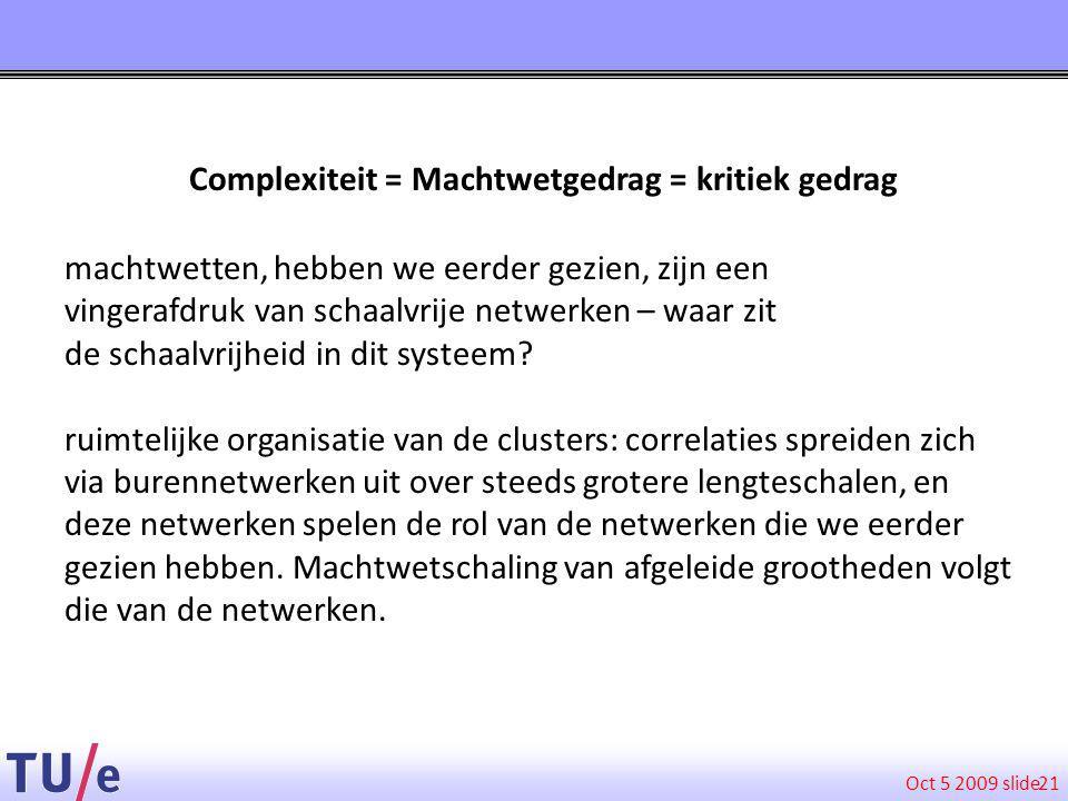 Oct 5 2009 slide 21 Complexiteit = Machtwetgedrag = kritiek gedrag machtwetten, hebben we eerder gezien, zijn een vingerafdruk van schaalvrije netwerken – waar zit de schaalvrijheid in dit systeem.