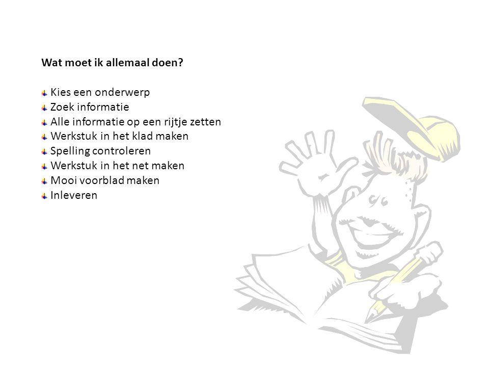 Wat moet ik allemaal doen? Kies een onderwerp Zoek informatie Alle informatie op een rijtje zetten Werkstuk in het klad maken Spelling controleren Wer