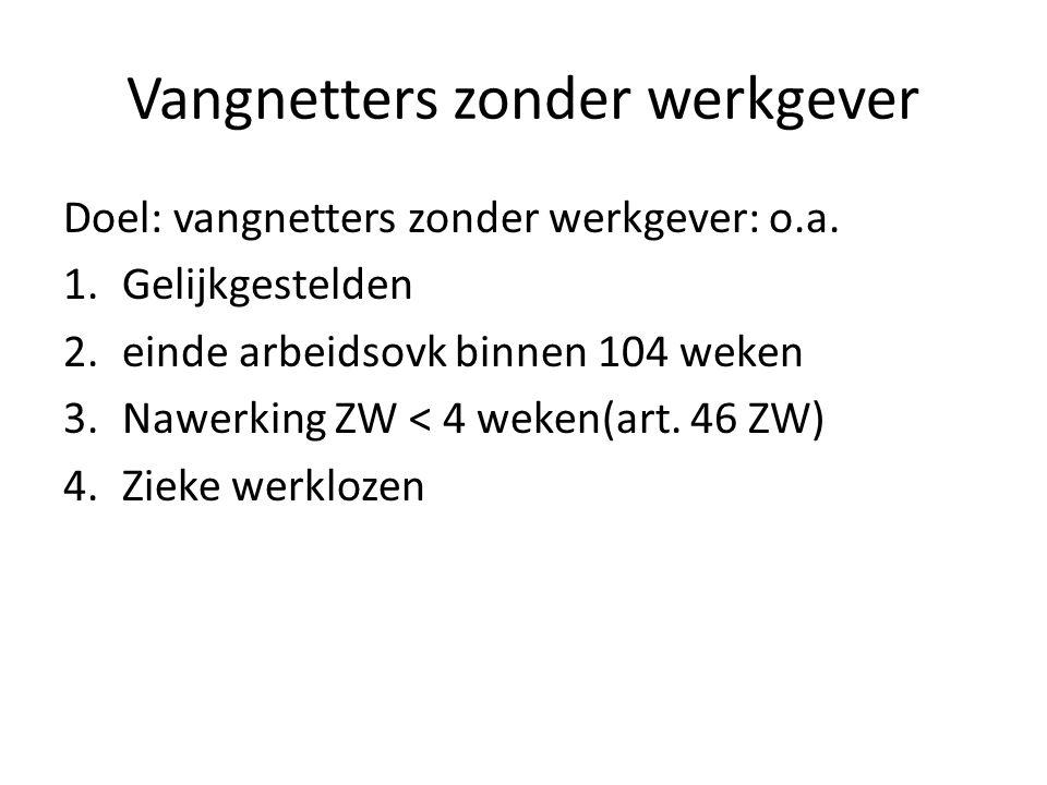 Vangnetters zonder werkgever Doel: vangnetters zonder werkgever: o.a. 1.Gelijkgestelden 2.einde arbeidsovk binnen 104 weken 3.Nawerking ZW < 4 weken(a