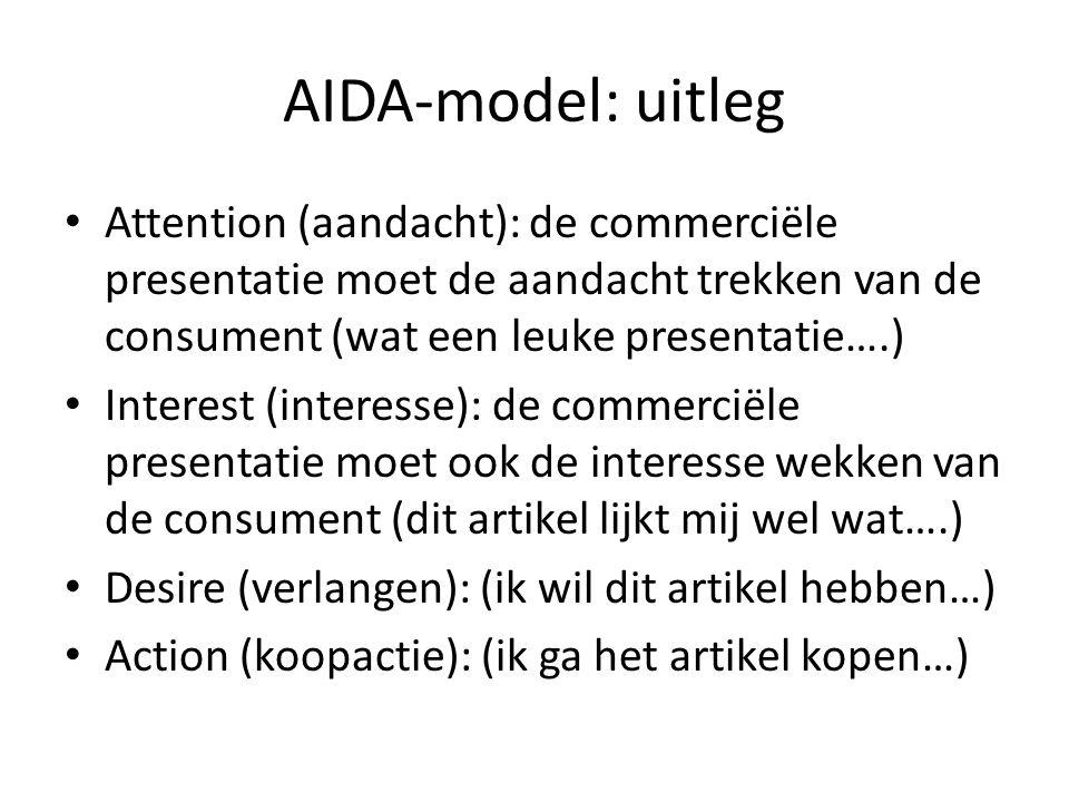 AIDA-model: uitleg Attention (aandacht): de commerciële presentatie moet de aandacht trekken van de consument (wat een leuke presentatie….) Interest (interesse): de commerciële presentatie moet ook de interesse wekken van de consument (dit artikel lijkt mij wel wat….) Desire (verlangen): (ik wil dit artikel hebben…) Action (koopactie): (ik ga het artikel kopen…)