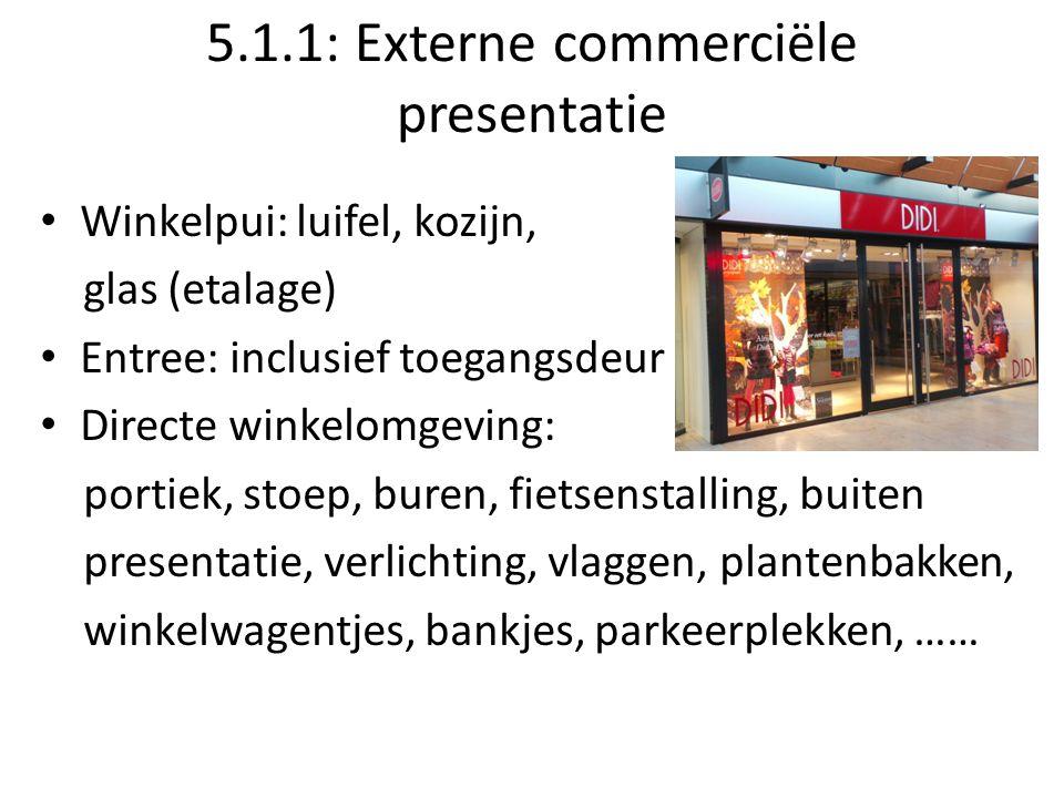 5.1.1: Externe commerciële presentatie Winkelpui: luifel, kozijn, glas (etalage) Entree: inclusief toegangsdeur Directe winkelomgeving: portiek, stoep, buren, fietsenstalling, buiten presentatie, verlichting, vlaggen, plantenbakken, winkelwagentjes, bankjes, parkeerplekken, ……