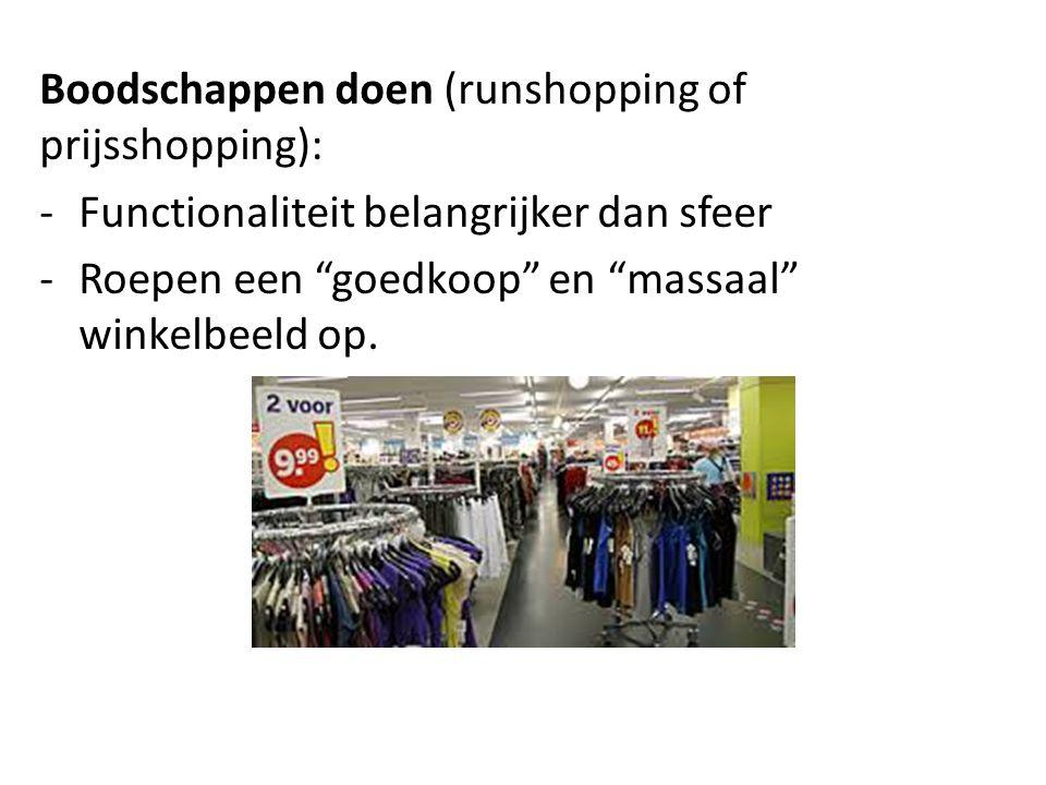 Boodschappen doen (runshopping of prijsshopping): -Functionaliteit belangrijker dan sfeer -Roepen een goedkoop en massaal winkelbeeld op.