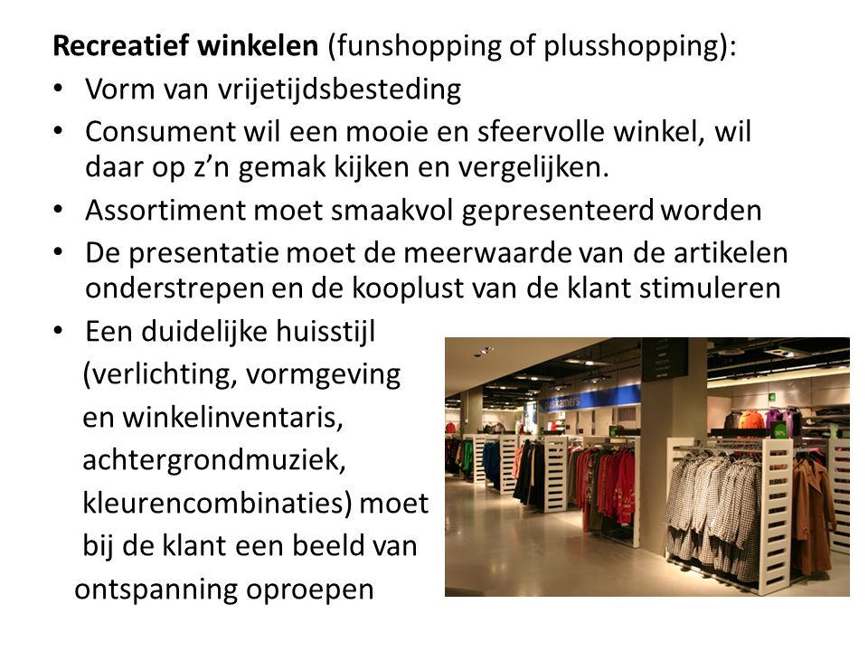 Recreatief winkelen (funshopping of plusshopping): Vorm van vrijetijdsbesteding Consument wil een mooie en sfeervolle winkel, wil daar op z'n gemak ki