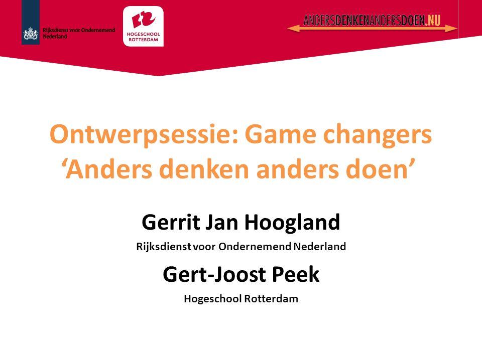 Ontwerpsessie: Game changers 'Anders denken anders doen' Gerrit Jan Hoogland Rijksdienst voor Ondernemend Nederland Gert-Joost Peek Hogeschool Rotterd