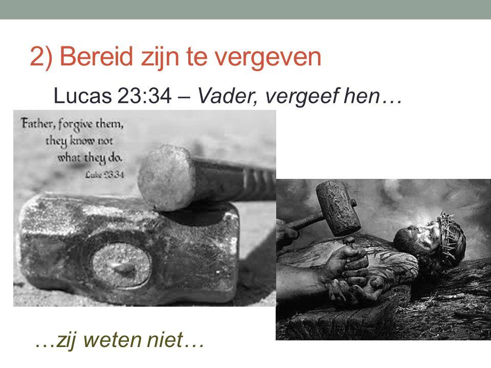 2) Bereid zijn te vergeven Lucas 23:34 – Vader, vergeef hen… …zij weten niet…