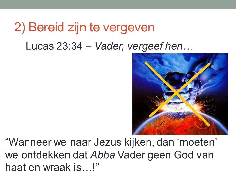 """2) Bereid zijn te vergeven Lucas 23:34 – Vader, vergeef hen… """"Wanneer we naar Jezus kijken, dan 'moeten' we ontdekken dat Abba Vader geen God van haat"""