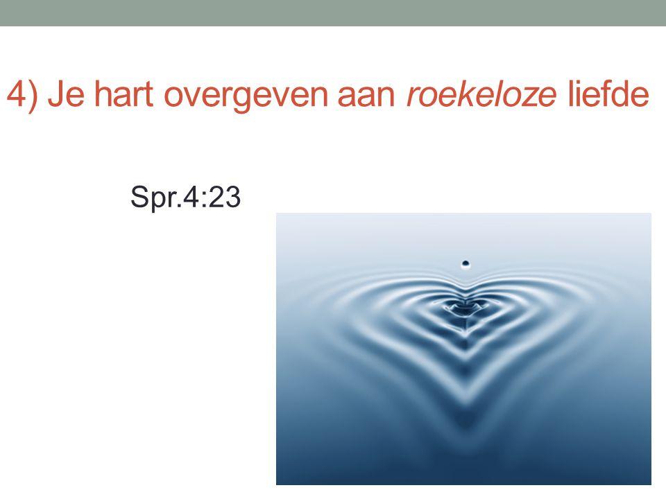 4) Je hart overgeven aan roekeloze liefde Spr.4:23