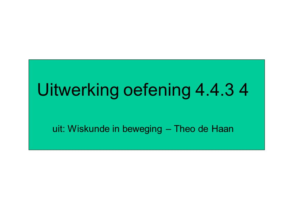 Uitwerking oefening 4.4.3 4 uit: Wiskunde in beweging – Theo de Haan