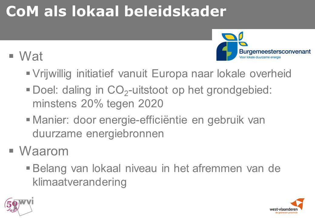 CoM als lokaal beleidskader  Wat  Vrijwillig initiatief vanuit Europa naar lokale overheid  Doel: daling in CO 2 -uitstoot op het grondgebied: minstens 20% tegen 2020  Manier: door energie-efficiëntie en gebruik van duurzame energiebronnen  Waarom  Belang van lokaal niveau in het afremmen van de klimaatverandering