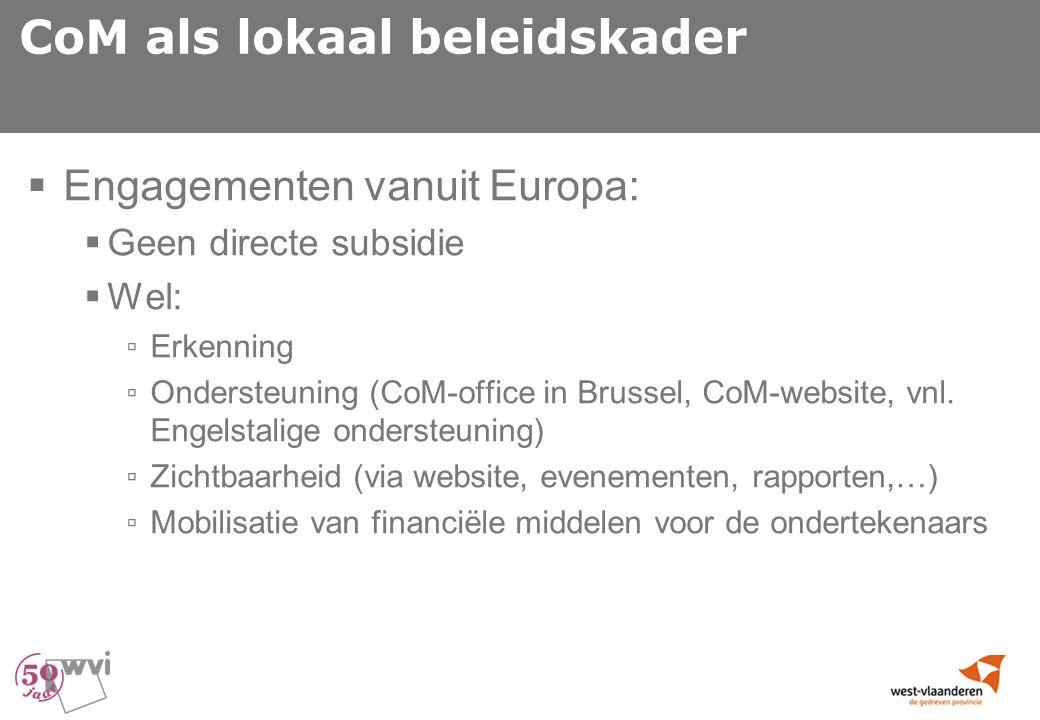 CoM als lokaal beleidskader  Engagementen vanuit Europa:  Geen directe subsidie  Wel: ▫ Erkenning ▫ Ondersteuning (CoM-office in Brussel, CoM-website, vnl.