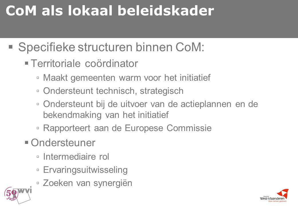 CoM als lokaal beleidskader  Specifieke structuren binnen CoM:  Territoriale coördinator ▫ Maakt gemeenten warm voor het initiatief ▫ Ondersteunt technisch, strategisch ▫ Ondersteunt bij de uitvoer van de actieplannen en de bekendmaking van het initiatief ▫ Rapporteert aan de Europese Commissie  Ondersteuner ▫ Intermediaire rol ▫ Ervaringsuitwisseling ▫ Zoeken van synergiën