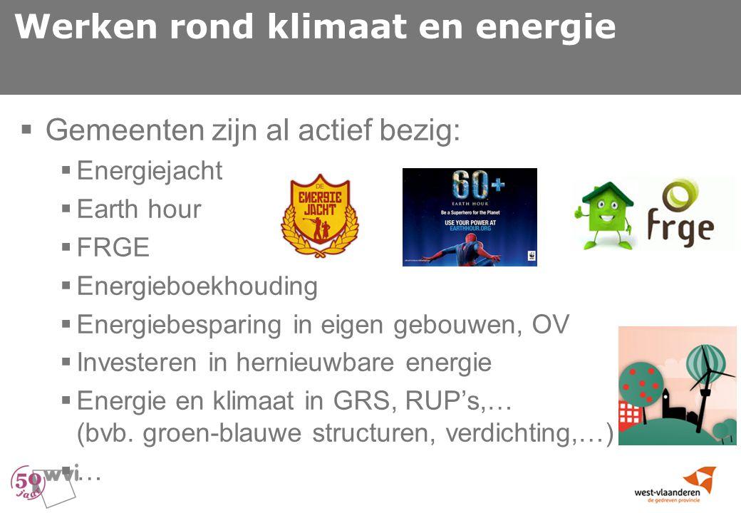 Werken rond klimaat en energie  Gemeenten zijn al actief bezig:  Energiejacht  Earth hour  FRGE  Energieboekhouding  Energiebesparing in eigen gebouwen, OV  Investeren in hernieuwbare energie  Energie en klimaat in GRS, RUP's,… (bvb.