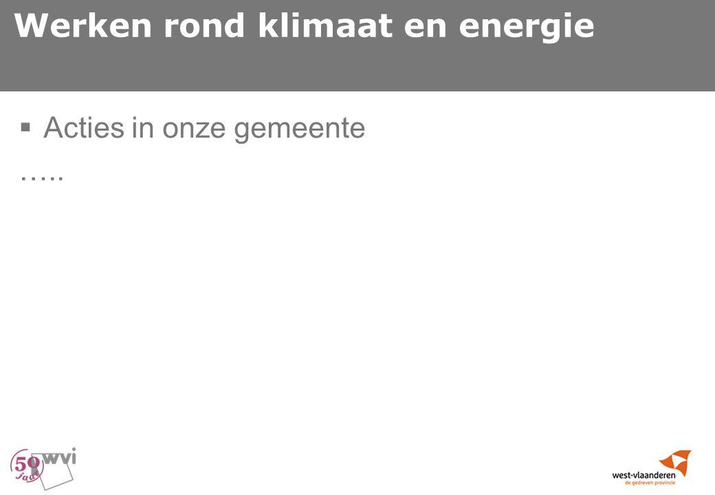 Werken rond klimaat en energie  Acties in onze gemeente …..