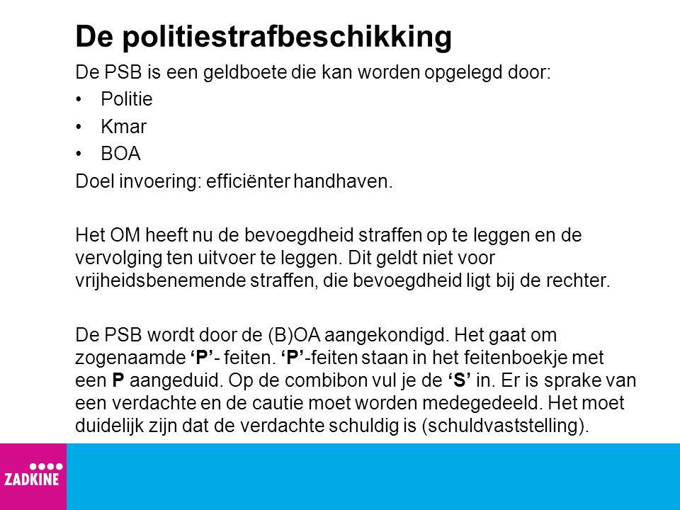 De politiestrafbeschikking De PSB is een geldboete die kan worden opgelegd door: Politie Kmar BOA Doel invoering: efficiënter handhaven. Het OM heeft