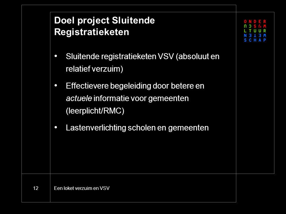 Een loket verzuim en VSV12 Doel project Sluitende Registratieketen Sluitende registratieketen VSV (absoluut en relatief verzuim) Effectievere begeleiding door betere en actuele informatie voor gemeenten (leerplicht/RMC) Lastenverlichting scholen en gemeenten