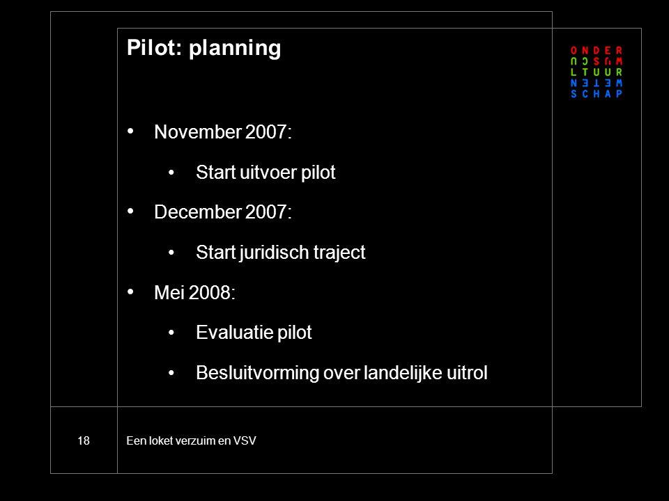 Een loket verzuim en VSV18 Pilot: planning November 2007: Start uitvoer pilot December 2007: Start juridisch traject Mei 2008: Evaluatie pilot Besluitvorming over landelijke uitrol