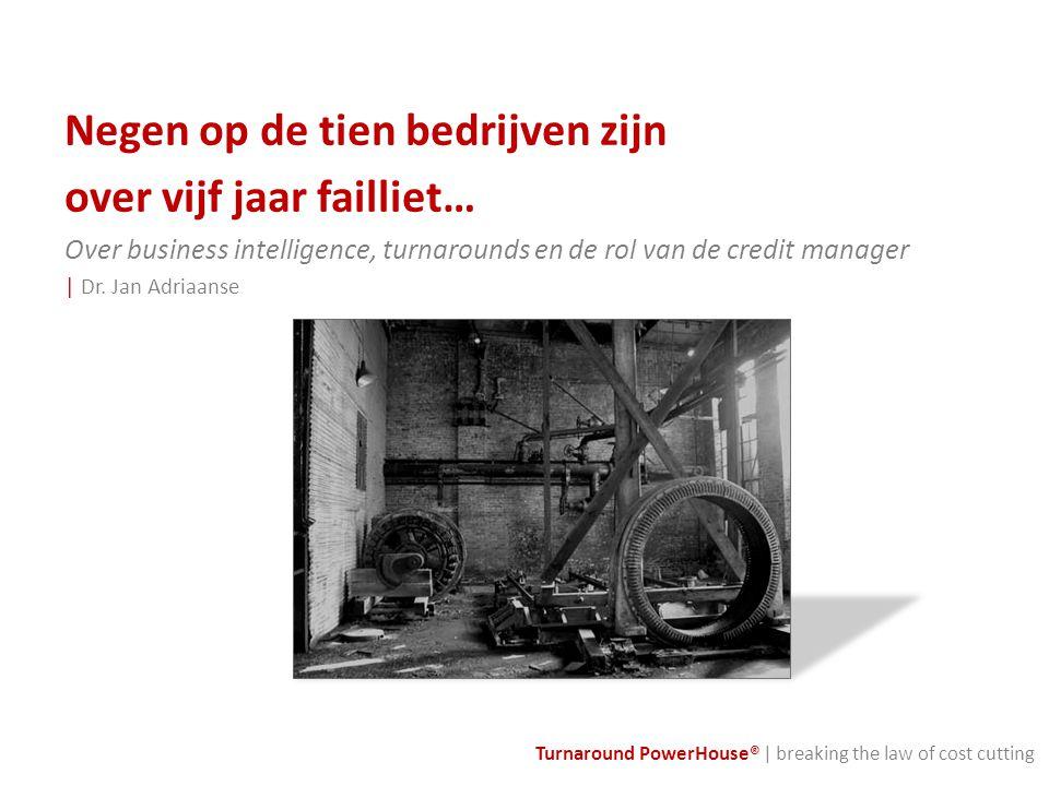 Turnaround PowerHouse® | breaking the law of cost cutting Negen op de tien bedrijven zijn over vijf jaar failliet… Over business intelligence, turnaro