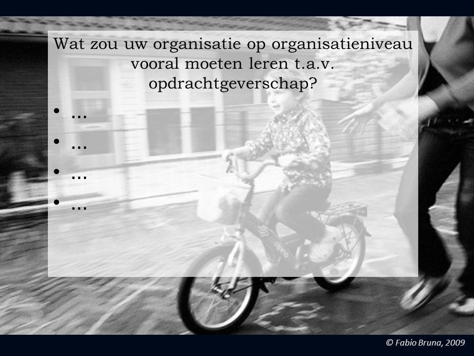 © Fabio Bruna, 2009 Wat zou uw organisatie op organisatieniveau vooral moeten leren t.a.v. opdrachtgeverschap? …