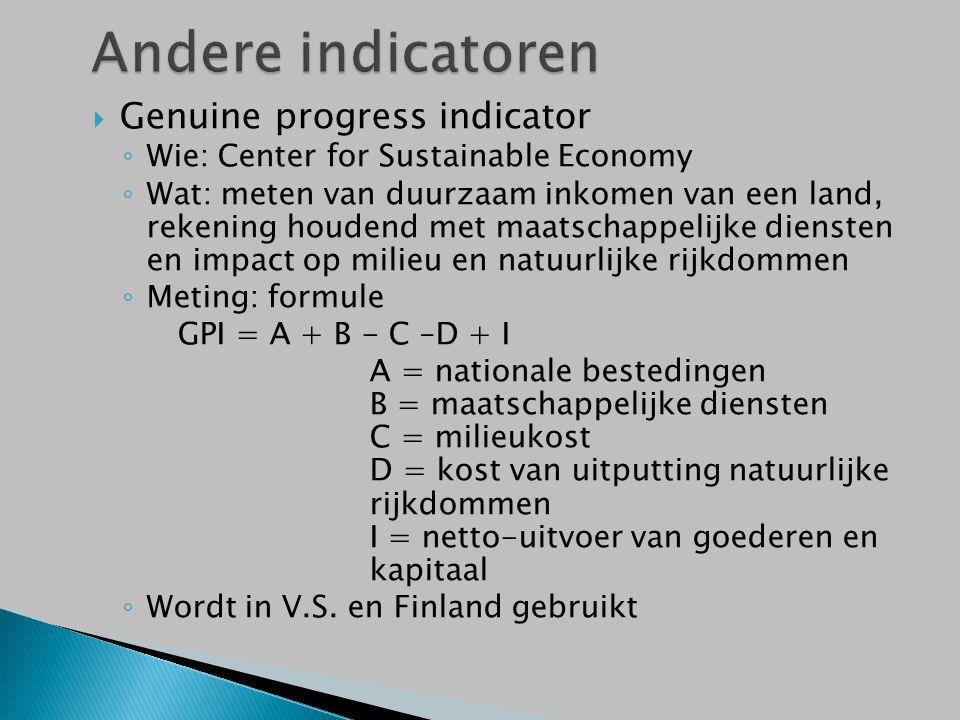  Genuine progress indicator ◦ Wie: Center for Sustainable Economy ◦ Wat: meten van duurzaam inkomen van een land, rekening houdend met maatschappelijke diensten en impact op milieu en natuurlijke rijkdommen ◦ Meting: formule GPI = A + B - C –D + I A = nationale bestedingen B = maatschappelijke diensten C = milieukost D = kost van uitputting natuurlijke rijkdommen I = netto-uitvoer van goederen en kapitaal ◦ Wordt in V.S.