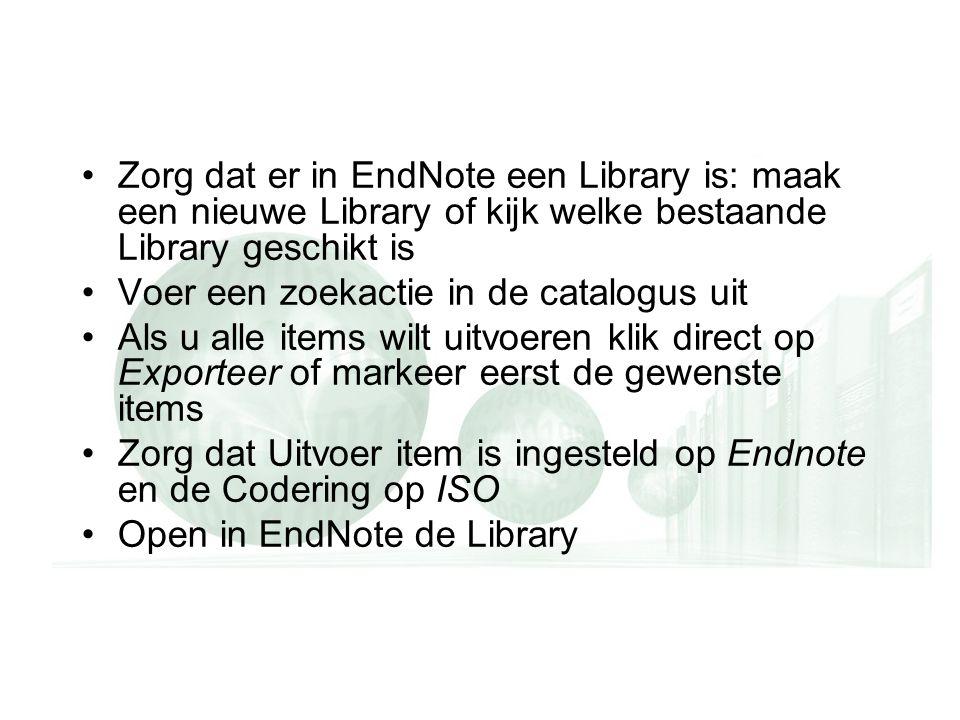 Zorg dat er in EndNote een Library is: maak een nieuwe Library of kijk welke bestaande Library geschikt is Voer een zoekactie in de catalogus uit Als u alle items wilt uitvoeren klik direct op Exporteer of markeer eerst de gewenste items Zorg dat Uitvoer item is ingesteld op Endnote en de Codering op ISO Open in EndNote de Library