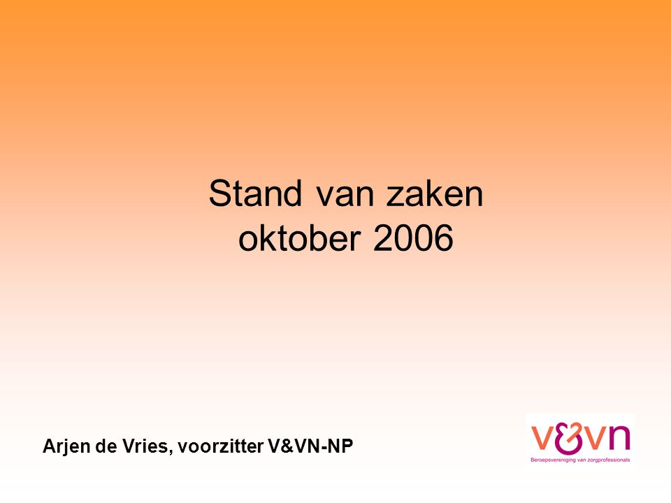 Stand van zaken oktober 2006 Arjen de Vries, voorzitter V&VN-NP