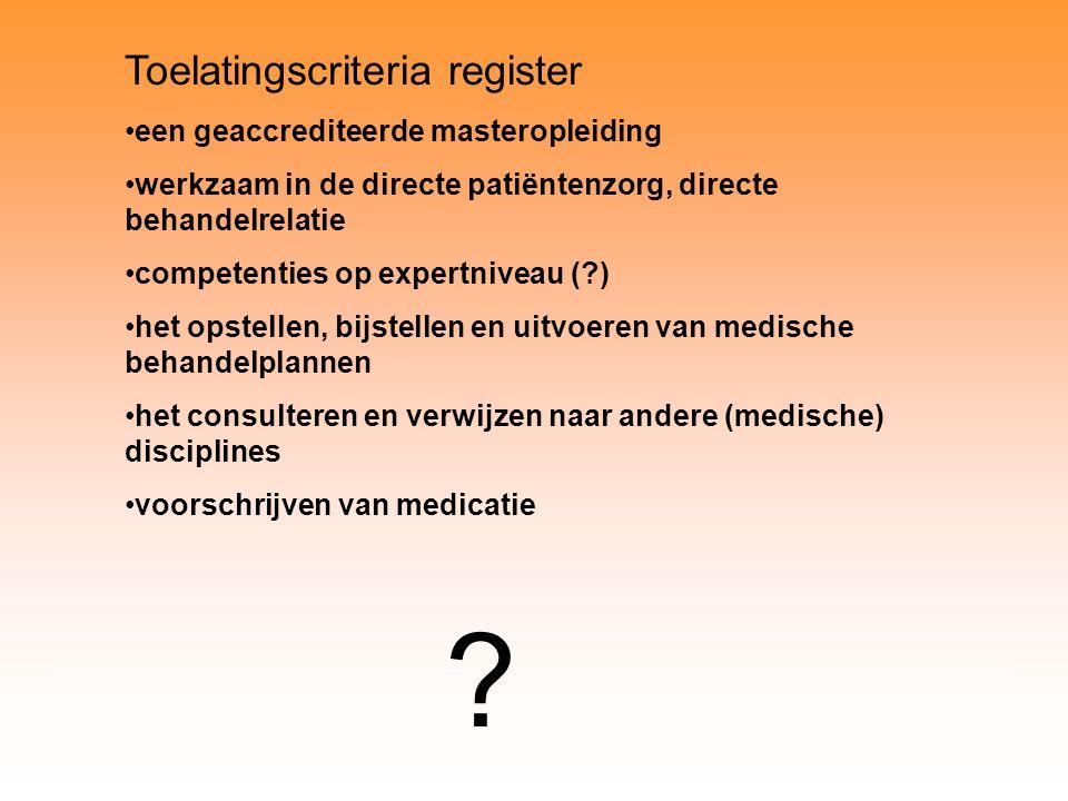 Toelatingscriteria register een geaccrediteerde masteropleiding werkzaam in de directe patiëntenzorg, directe behandelrelatie competenties op expertniveau (?) het opstellen, bijstellen en uitvoeren van medische behandelplannen het consulteren en verwijzen naar andere (medische) disciplines voorschrijven van medicatie ?