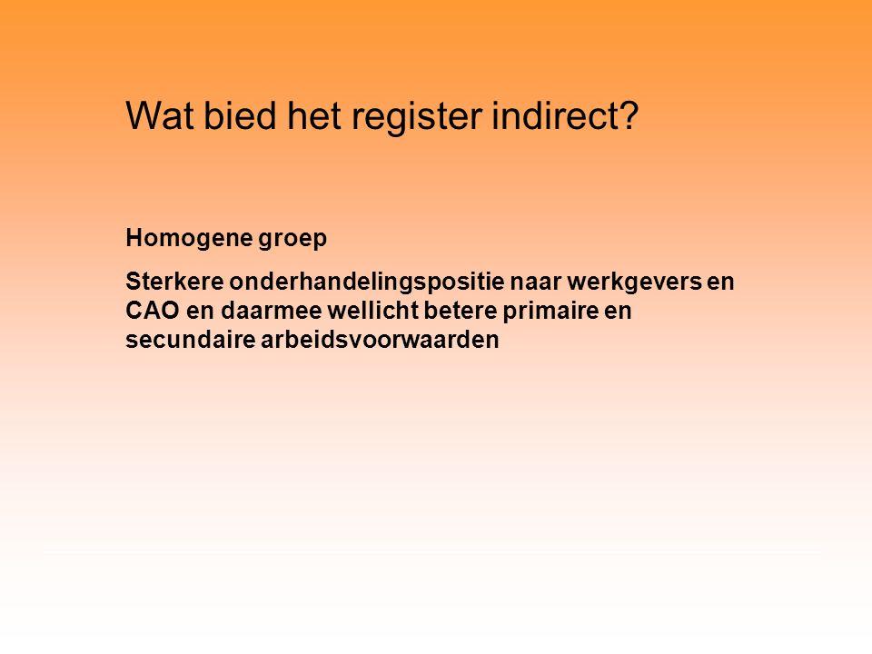 Wat bied het register indirect? Homogene groep Sterkere onderhandelingspositie naar werkgevers en CAO en daarmee wellicht betere primaire en secundair