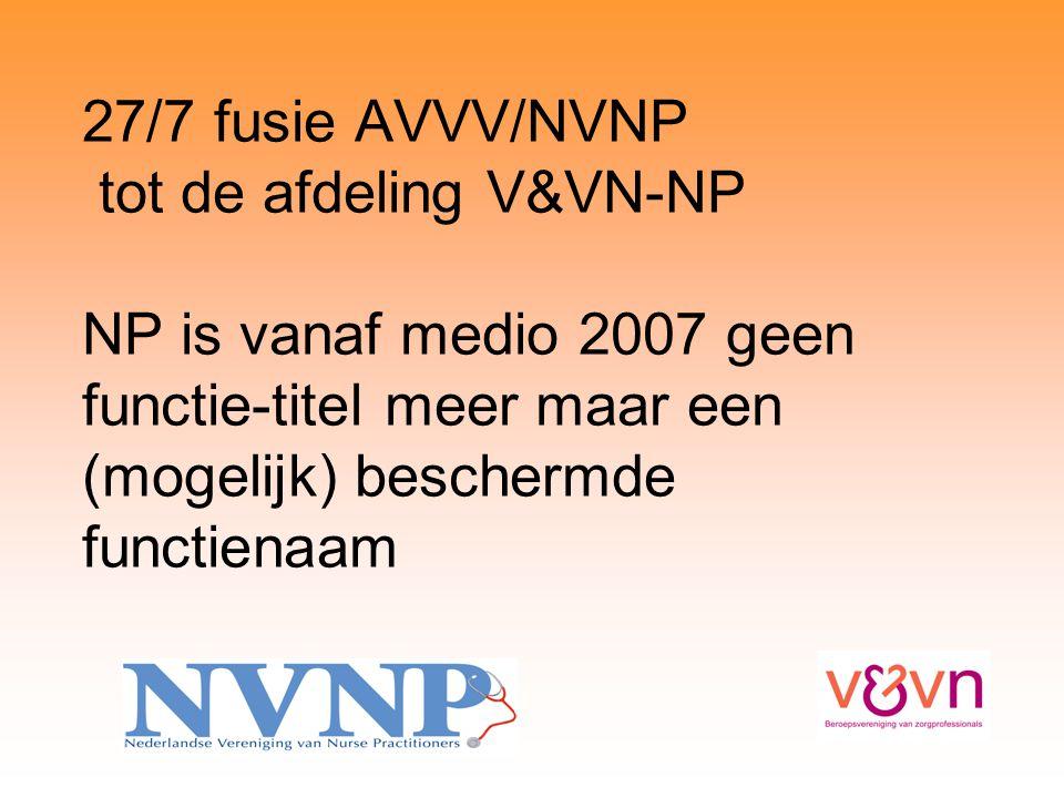 27/7 fusie AVVV/NVNP tot de afdeling V&VN-NP NP is vanaf medio 2007 geen functie-titel meer maar een (mogelijk) beschermde functienaam
