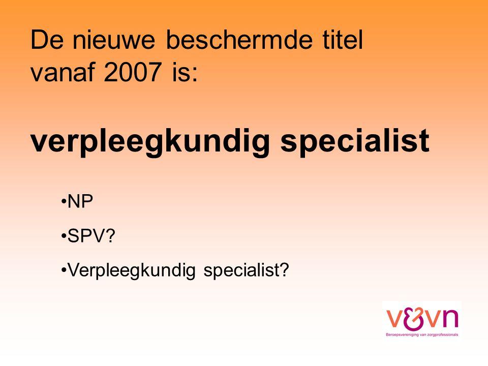 De nieuwe beschermde titel vanaf 2007 is: verpleegkundig specialist NP SPV.