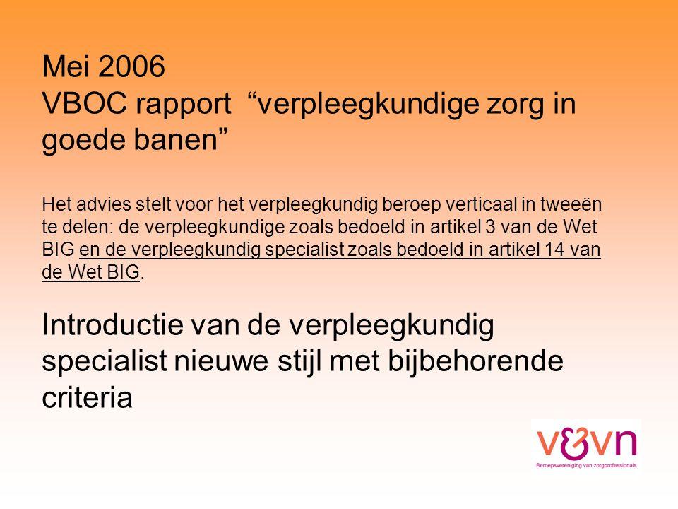 Mei 2006 VBOC rapport verpleegkundige zorg in goede banen Het advies stelt voor het verpleegkundig beroep verticaal in tweeën te delen: de verpleegkundige zoals bedoeld in artikel 3 van de Wet BIG en de verpleegkundig specialist zoals bedoeld in artikel 14 van de Wet BIG.