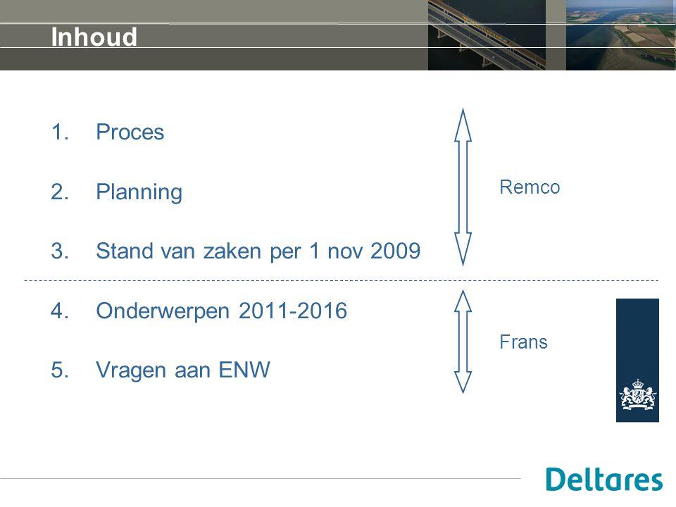 Inhoud 1.Proces 2.Planning 3.Stand van zaken per 1 nov 2009 4.Onderwerpen 2011-2016 5.Vragen aan ENW Remco Frans