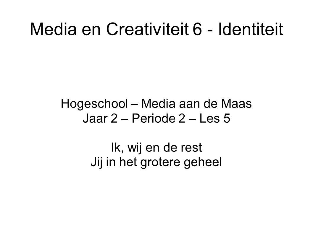 Media en Creativiteit 6 - Identiteit Hogeschool – Media aan de Maas Jaar 2 – Periode 2 – Les 5 Ik, wij en de rest Jij in het grotere geheel