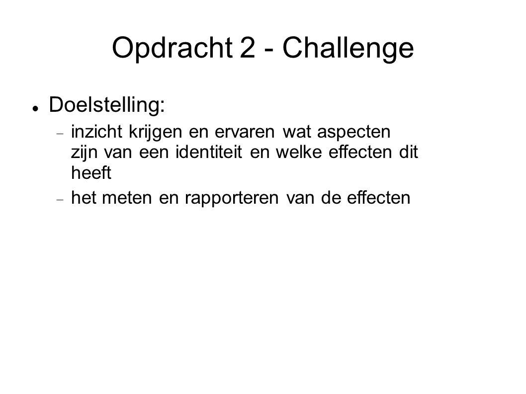 Opdracht 2 - Challenge Doelstelling:  inzicht krijgen en ervaren wat aspecten zijn van een identiteit en welke effecten dit heeft  het meten en rapporteren van de effecten