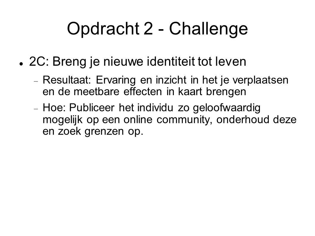 Opdracht 2 - Challenge 2C: Breng je nieuwe identiteit tot leven  Resultaat: Ervaring en inzicht in het je verplaatsen en de meetbare effecten in kaart brengen  Hoe: Publiceer het individu zo geloofwaardig mogelijk op een online community, onderhoud deze en zoek grenzen op.