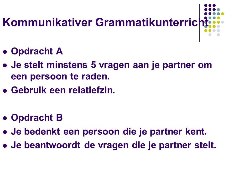 Kommunikativer Grammatikunterricht Opdracht A Je stelt minstens 5 vragen aan je partner om een persoon te raden. Gebruik een relatiefzin. Opdracht B J