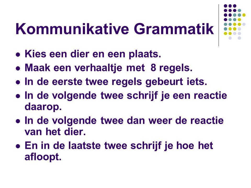 Kommunikative Grammatik Kies een dier en een plaats. Maak een verhaaltje met 8 regels. In de eerste twee regels gebeurt iets. In de volgende twee schr