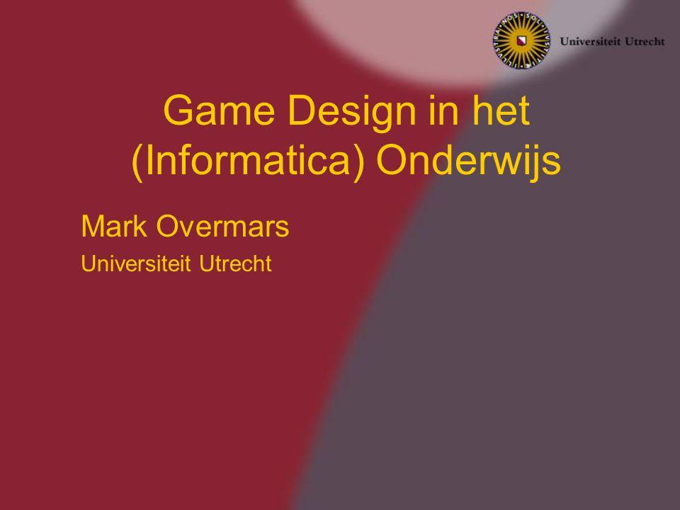 Game Design in het (Informatica) Onderwijs Mark Overmars Universiteit Utrecht