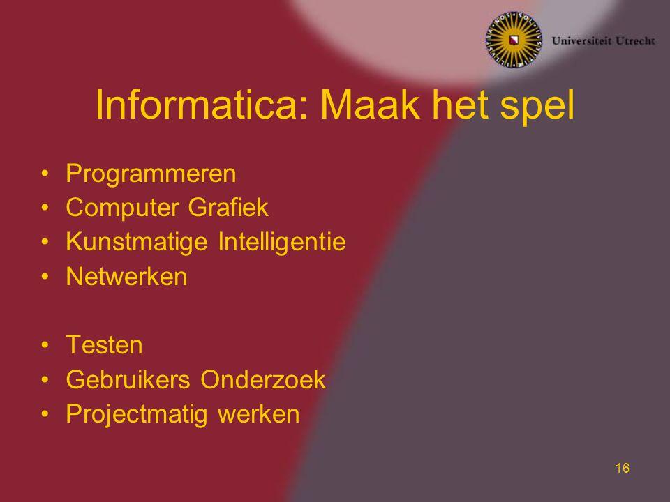 16 Informatica: Maak het spel Programmeren Computer Grafiek Kunstmatige Intelligentie Netwerken Testen Gebruikers Onderzoek Projectmatig werken