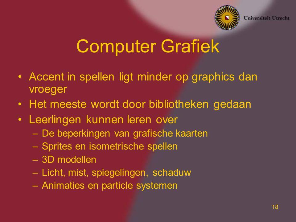 18 Computer Grafiek Accent in spellen ligt minder op graphics dan vroeger Het meeste wordt door bibliotheken gedaan Leerlingen kunnen leren over –De b
