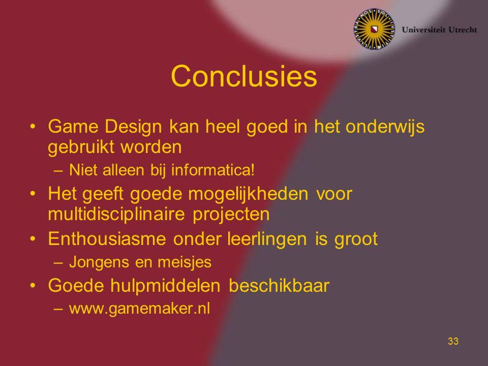 33 Conclusies Game Design kan heel goed in het onderwijs gebruikt worden –Niet alleen bij informatica! Het geeft goede mogelijkheden voor multidiscipl