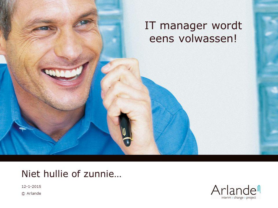 12-1-2015 © Arlande IT manager wordt eens volwassen! Niet hullie of zunnie…
