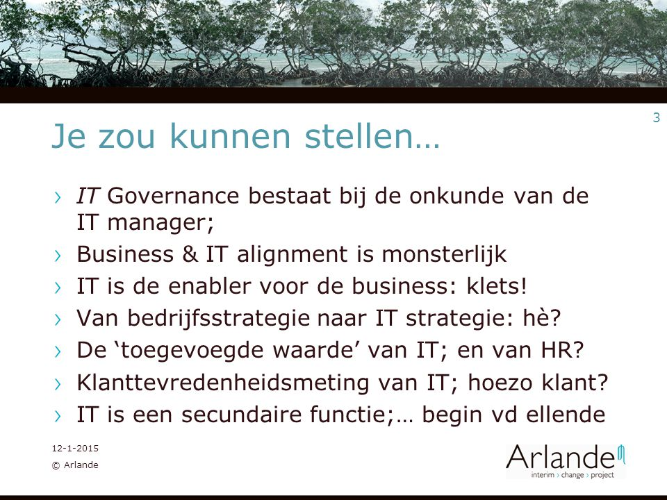 3 12-1-2015 © Arlande Je zou kunnen stellen… IT Governance bestaat bij de onkunde van de IT manager; Business & IT alignment is monsterlijk IT is de enabler voor de business: klets.