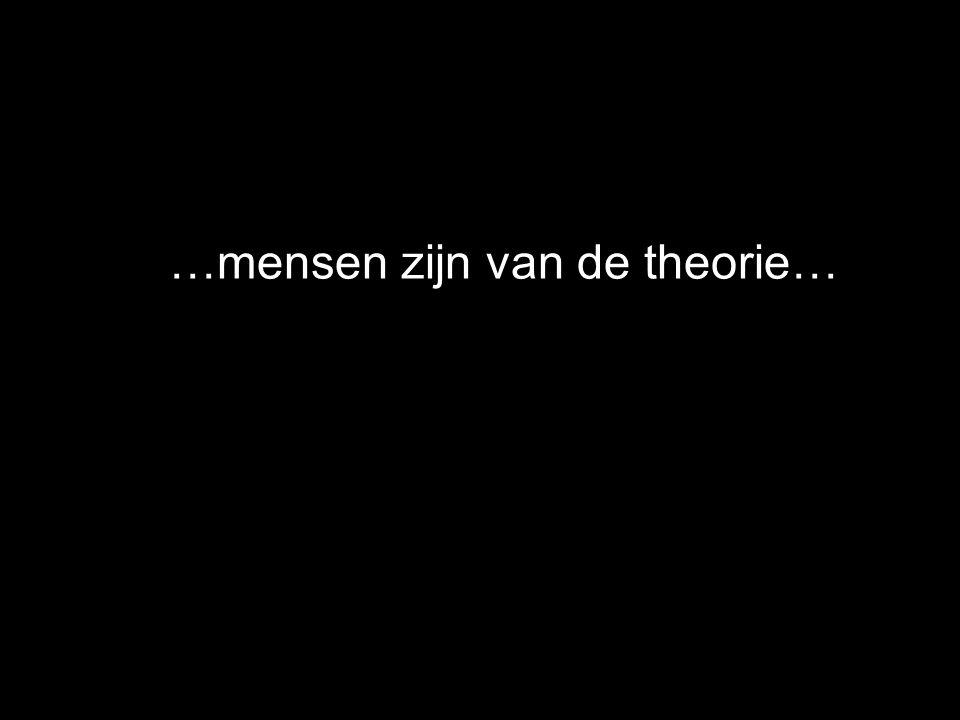 …mensen zijn van de theorie…