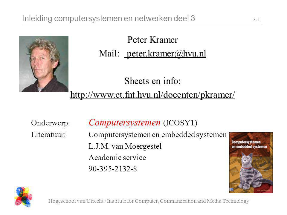 Inleiding computersystemen en netwerken deel 3 Hogeschool van Utrecht / Institute for Computer, Communication and Media Technology 3.1 Peter Kramer Mail: peter.kramer@hvu.nl Sheets en info: http://www.et.fnt.hvu.nl/docenten/pkramer/ Onderwerp: Computersystemen (ICOSY1) Literatuur:Computersystemen en embedded systemen L.J.M.